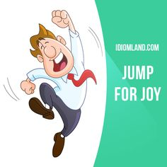 """""""Jump for joy"""" means """"to be very happy about something"""". Example: When she heard her name, Louise jumped for joy. She had never won a lottery prize before."""