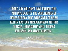 Don't say you don't have time. You have exactly the same number of hours per day as others.