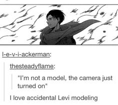 Haha! Levi for America's next top model!!! <- haha! If he was on I would totally watch it. And I've NEVER watched it before (I don't even know what channel it's on…)