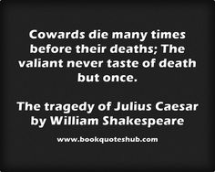 Cowards die many times before their deaths; The valiant never taste of death but once.  The tragedy of Julius Caesar by William Shakespeare