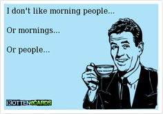 To all of my buddies........................is this me or what?!  I actually LOVE people but...............not IN the morning! :)