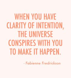 When you have clarity of intention, the Universe conspires with you to make it happen...
