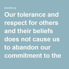 Our tolerance and respect for others and their beliefs does not cause us to abandon our commitment to the truths we understand and the covenants we have made.