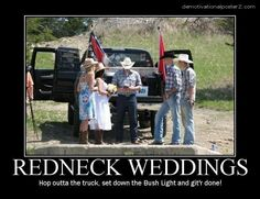 haha totally would Redneck weddings