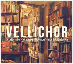 Vellichor. Noun. the strange wistfulness of used bookstores, which are somehow infused with the passage of time—filled with thousands of old books you'll never have time to read, each of which is itself locked in its own era, bound and dated and papered over like an old room the author abandoned years ago, a hidden annex littered with thoughts left just as they were on the day they were captured.