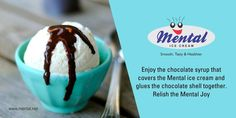 Enjoy the chocolate syrup that covers the Mental ice cream and glues the chocolate shell together. Relish the Mental Joy