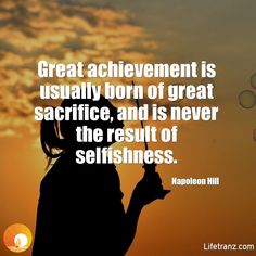 Great achievement is usually born of great sacrifice, and is never the result of selfishness.  Napoleon Hill