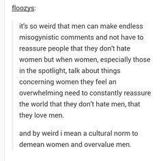 "Of course, men hating on women is ""humor"" or ""venting, cause you know they just went through something where a woman wasn't perfectly nice to them"" But women talking dispassionately or passionately about abuse and injustices heaped on them by men are ""horrible man-haters."""