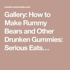 Gallery: How to Make Rummy Bears and Other Drunken Gummies: Serious Eats…