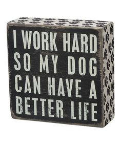 This wooden box sign features a vintage look of black paint with worn edges. The white lettering reads I WORK HARD SO MY DOG CAN HAVE A BETTER LIFE. All box signs are deep and can freestand I Love Dogs, Puppy Love, Puppy Pics, I Work Hard, Work Harder, Study Hard, Box Signs, Dog Quotes, Dog Sayings