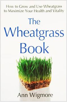 The Wheatgrass Book, How to Grow and Use Wheatgrass to Maximize your Health and Vitality, by Ann Wigmore