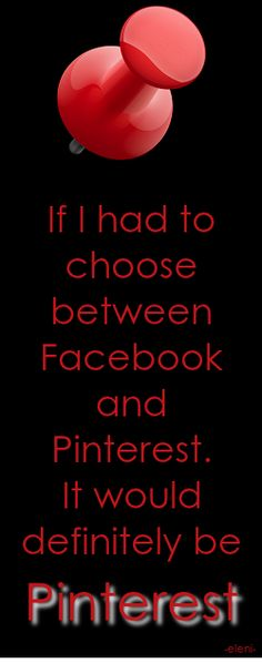 If I had to choose between Facebook and Pinterest. It would definitely be Pinterest. - created by eleni