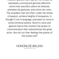 """Honor� de Balzac - """"However gross a man may be, the minute he expresses a strong and genuine affection,..."""". emotion, passion, people, beauty, psychology, personality, description, observation, sincerity, ugliness"""
