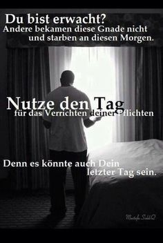 Are you awake? Some of them didn't get that mercy and died just this morning. Use your day to fulfill your obligation.Because it could also be your last day. Nutze den Tag für das Verrichten deiner Pflichten!