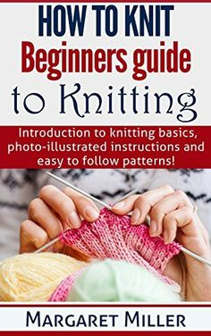 How to Knit: Beginners guide to Knitting: Introduction to knitting basics, photo-illustrated instructions and easy to follow patterns. by Margaret Miller, http://www.amazon.com/dp/B00PIQ4UBG/ref=cm_sw_r_pi_dp_1L0Hub1HH29NQ