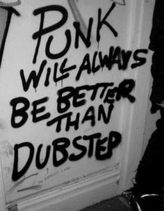 Punk will always be better than dubstep