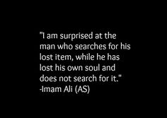 I am surprised at the man who searches for his lost item, while he has lost his own soul and does not search for it. -Hazrat Ali r. Don't Care Quotes, Wise Quotes, Words Quotes, Wise Words, Hazrat Ali Sayings, Imam Ali Quotes, Muslim Quotes, Quran Verses, Quran Quotes