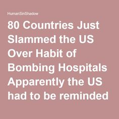 80 Countries Just Slammed the US Over Habit of Bombing Hospitals Apparently the US had to be reminded that bombing hospitals is a bad thing. | HumanSinShadow