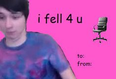 """I fell for you like Phil fell down the stairs singing """"Happy"""" And the way Dan falls out of chairs <3"""