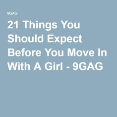21 Things You Should Expect Before You Move In With A Girl - 9GAG