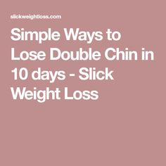 Simple Ways to Lose Double Chin in 10 days - Slick Weight Loss