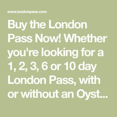 Buy the London Pass Now! Whether you're looking for a 1, 2, 3, 6 or 10 day London Pass, with or without an Oyster card, you can find out London Pass prices here