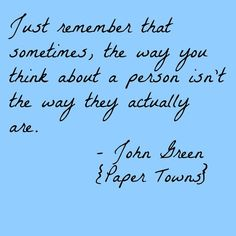 Just remember that sometimes, the way you think about a person isn't the way they actually are. - John Green, Paper Towns #literary #quotes