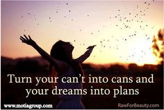 Turn your can't into cans & your Dreams into plans.  Happy Saturday!