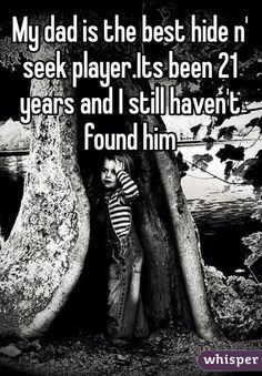 """""""My dad is the best hide n' seek player.Its been 21 years and I still haven't found him"""" Deadbeat dad"""