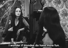 I wonder if blondes do have  more fun. - Morticia Addams