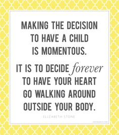 """""""Making the decision to have a child is momentous. It is to decide forever to have your heart go walking around outside your body."""""""