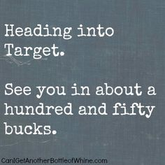 Heading into Target. See you in about a hundred and fifty bucks. True story.