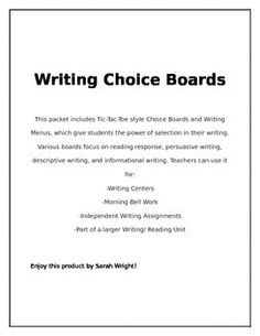 Writing Choice Boards  This packet includes 5 Tic-Tac-Toe style Choice Boards and Writing Menus, which give students the power of selection in their writing. Various boards focus on reading response, persuasive writing, descriptive writing, and informational writing.