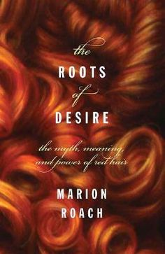 The Roots of Desire: The Myth, Meaning, and Sexual Power of Red Hair  by Marion Roach  by