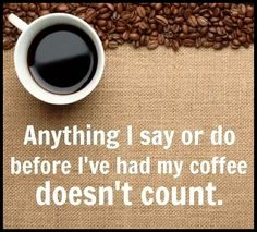 Anything I Say Or Do Before Coffee Doesn't Count ;)