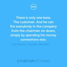 There is only one boss. The customer. And he can fire everybody in the company from the chairman on down, simply by spending his money somewhere else. -Sam Walton, Founder Wal-Mart