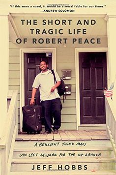 The Short and Tragic Life of Robert Peace: A Brilliant Young Man Who Left Newark for the Ivy League by Jeff Hobbs