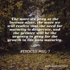 The more we pray at the incense altar, the more we will realize that the need for maturity is desperate, and the greater will be the urgency to pray for the growth in life unto maturity. #ExoCS3, msg. 7. More at www.agodman.com