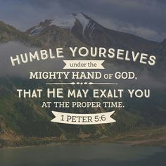 Humble yourselves, therefore, under the mighty hand of God so that at the proper time he may exalt you, 1 Peter 5:6 ESV http://bible.com/59/1pe.5.6.ESV