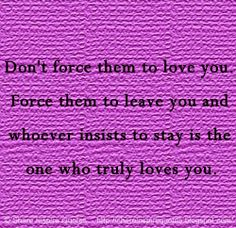 Don't force them to love you. Force them to leave you and whoever insists to stay in the one who truly loves you. #love #quotes