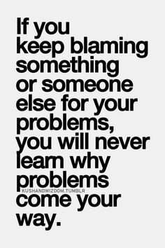 Blame everything thing, place, and person. When you you blame yourself. Blame Quotes, Words Quotes, Wise Words, Quotes To Live By, Sayings, Revenge Quotes, Victim Quotes, Post Quotes, Deep Quotes