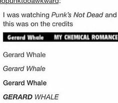 Gerard WAY I'm dying <<<It's Gerard Whale now
