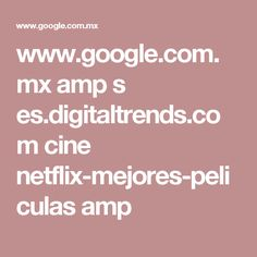 www.google.com.mx amp s es.digitaltrends.com cine netflix-mejores-peliculas amp