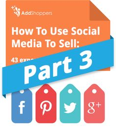 How To Use Social Media To Sell: 43 experts give 75 tips (Part 3 of 3)