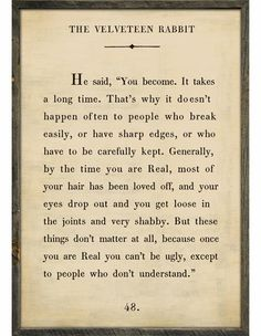 Velveteen Rabbit Quote...chokes me up everytime.