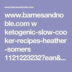 www.barnesandnoble.com w ketogenic-slow-cooker-recipes-heather-somers 1121223232?ean=9781508447610?st=PSC&sid=BNB_DRS_PinterestShop&2sid=PT&sourceId=PSPTSH&pp=0