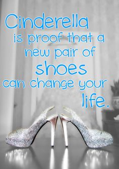 Cinderella is proof that a new pair of shoes can change your life. #quotes
