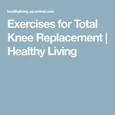 Exercises for Total Knee Replacement | Healthy Living