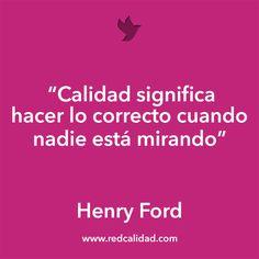 'Calidad significa hacer lo correcto cuando nadie está mirando'  Henry Ford