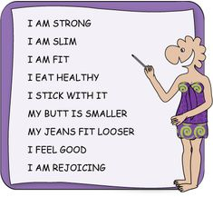 I am strong; I am slim; I am fit; I eat healthy; I stick with it; My butt is smaller; My jeans fit looser; I feel good; I am rejoicing.